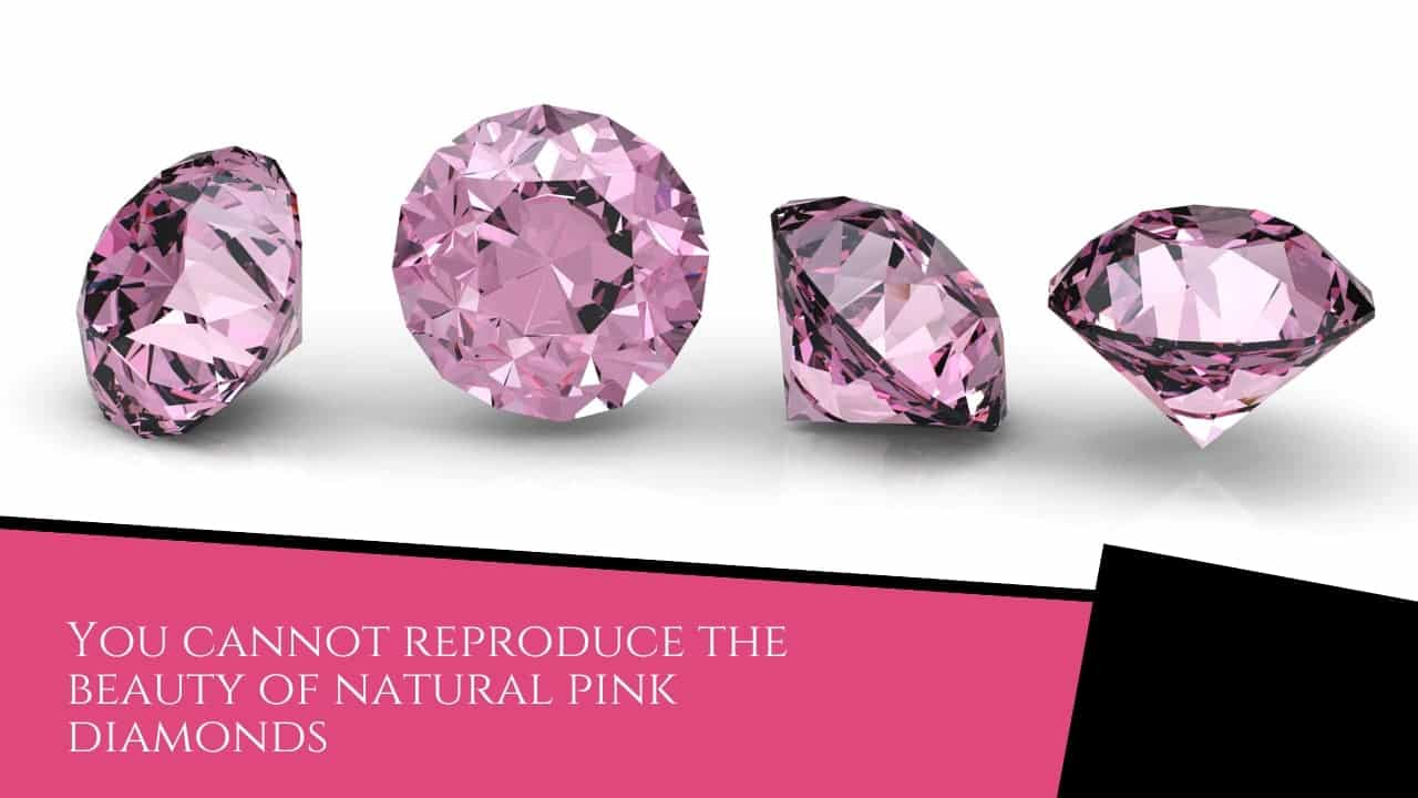 you cannot reproduce the beauty of natural pink diamonds
