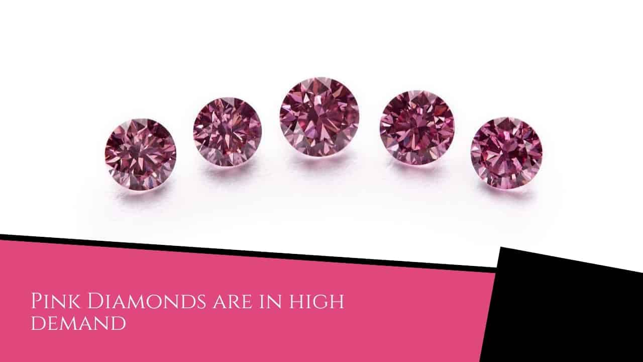 Pink Diamonds are in high demand.