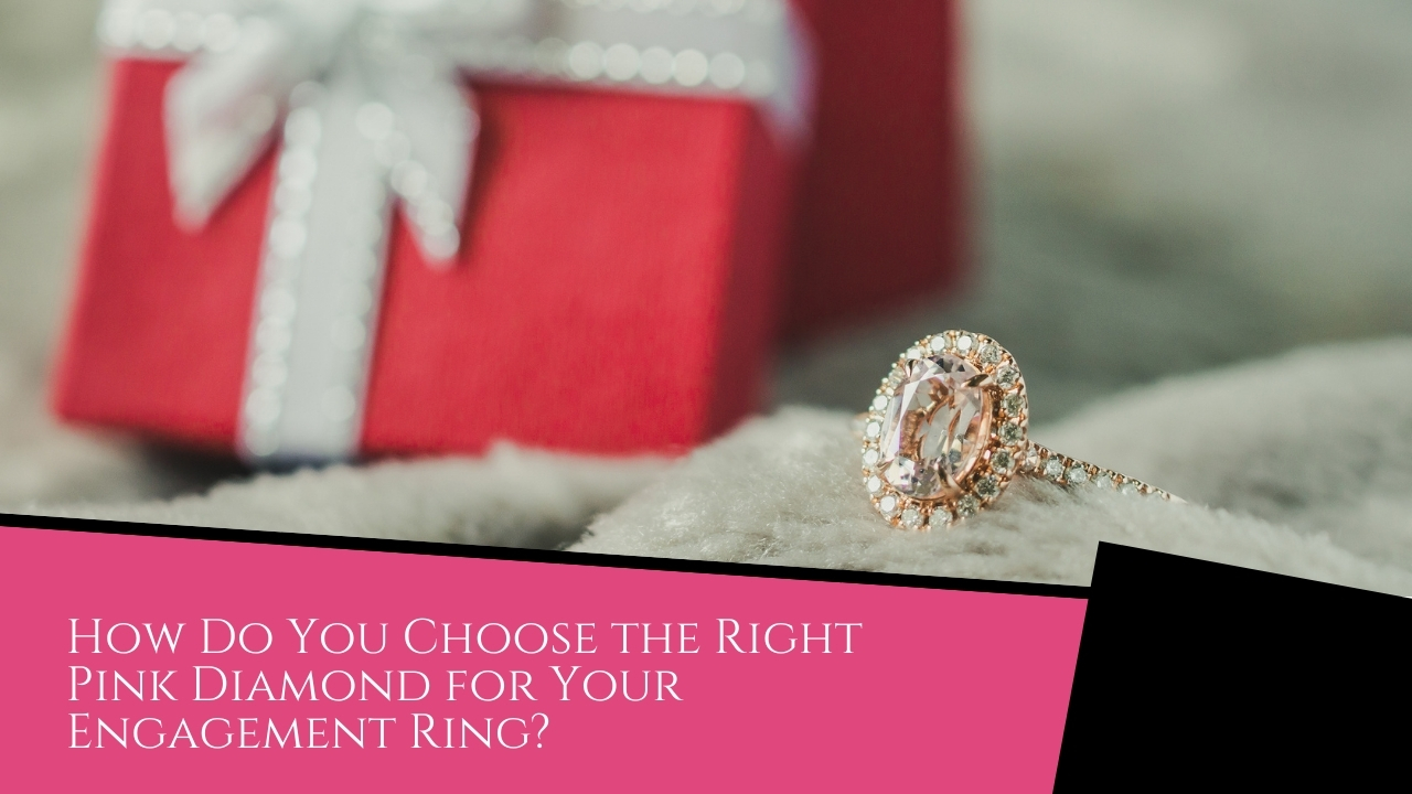 How Do You Choose the Right Pink Diamond for Your Engagement Ring?
